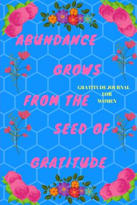 Gratitude Journal for Women: Abundance Grows from the Seed of Gratitude: It Is Not Happy People Who Are Thankful. It Is Thankful People Who Are Happy. - Journals, Pitaya