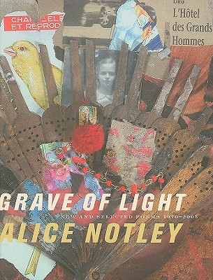 Grave of Light: New and Selected Poems 1970-2005 - Notley, Alice