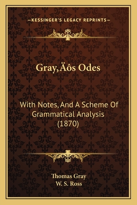 Grayacentsa -A Centss Odes: With Notes, and a Scheme of Grammatical Analysis (1870) - Gray, Thomas, and Ross, W S