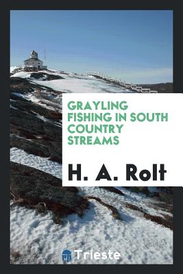Grayling Fishing in South Country Streams - Rolt, H A
