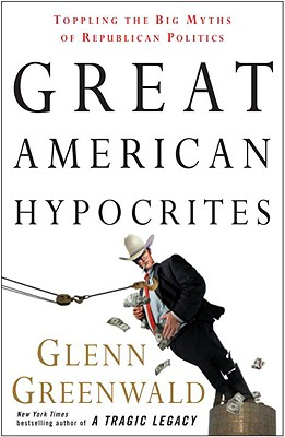 Great American Hypocrites: Toppling the Big Myths of Republican Politics - Greenwald, Glenn
