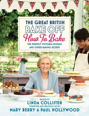 Great British Bake Off: How to Bake: The Perfect Victoria Sponge and Other Baking Secrets - Collister, Linda, and Berry, Mary (Foreword by), and Hollywood, Paul (Foreword by)