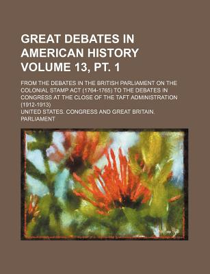 Great Debates in American History Volume 13, PT. 1; From the Debates in the British Parliament on the Colonial Stamp ACT (1764-1765) to the Debates in Congress at the Close of the Taft Administration (1912-1913) - Congress, United States, Professor
