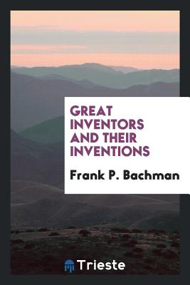 Great Inventors and Their Inventions - Bachman, Frank P