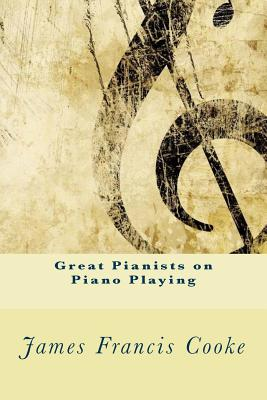 Great Pianists on Piano Playing - Cooke, James Francis