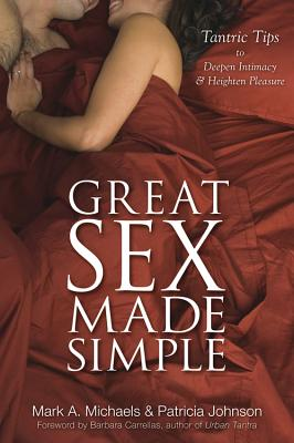 Great Sex Made Simple: Tantric Tips to Deepen Intimacy & Heighten Pleasure - Michaels, Mark A, and Johnson, Patricia