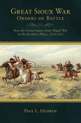 Great Sioux War Orders of Battle: How the United States Army Waged War on the Northern Plains, 1876-1877 - Hedren, Paul L