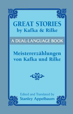 Great Stories by Kafka and Rilke/Meistererzahlungen Von Kafka Und Rilke: A Dual-Language Book - Kafka, Franz, and Rilke, Rainer Maria, and Appelbaum, Stanley (Editor)