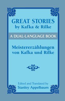Great Stories by Kafka and Rilke/Meistererzahlungen Von Kafka Und Rilke: A Dual-Language Book - Kafka, Franz, and Rilke, Rainer Maria, and Appelbaum, Stanley (Editor)