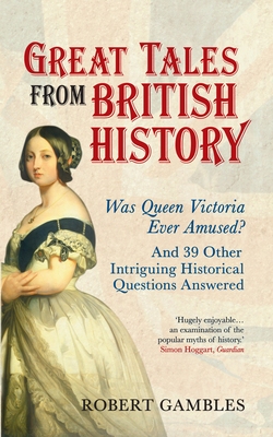 Great Tales from British History: Was Queen Victoria Ever Amused? and 39 Other Intriguing Historical Questions Answered - Gambles, Robert