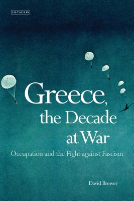 Greece, the Decade of War: Occupation, Resistance and Civil War - Brewer, David