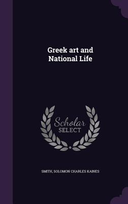 Greek Art and National Life - Smith, Solomon Charles Kaines