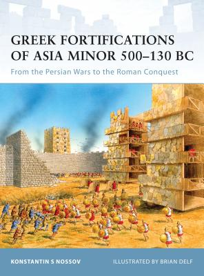 Greek Fortifications of Asia Minor 500-130 BC: From the Persian Wars to the Roman Conquest - Nossov, Konstantin S