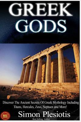 Greek Gods: 3 in 1. Discover the Mythology of Ancient Greece (Ancient Greece, Gods, Ancient History, Greek Mythology, Titans, Hercules, Zeus, Neptune, Chaos) - Plesiotis, Simon, and Gods, Greek (Editor)