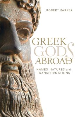 Greek Gods Abroad: Names, Natures, and Transformations - Parker, Robert