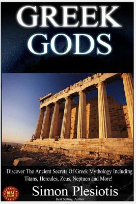 Greek Gods: Discover the Ancient Secrets of Greek Mythology Including the Titans, Heracles, Zeus and Poseidon! (Ancient Greece, Titans, Gods, Zeus, Hercules) - Plesiotis, Simon