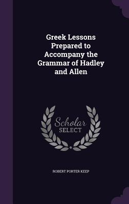 Greek Lessons Prepared to Accompany the Grammar of Hadley and Allen - Keep, Robert Porter