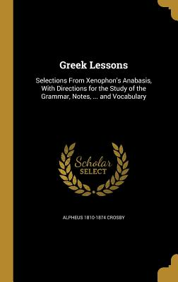 Greek Lessons: Selections from Xenophon's Anabasis, with Directions for the Study of the Grammar, Notes, ... and Vocabulary - Crosby, Alpheus 1810-1874