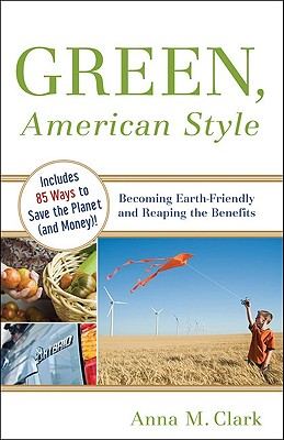 Green, American Style: Becoming Earth-Friendly and Reaping the Benefits - Clark, Anna M
