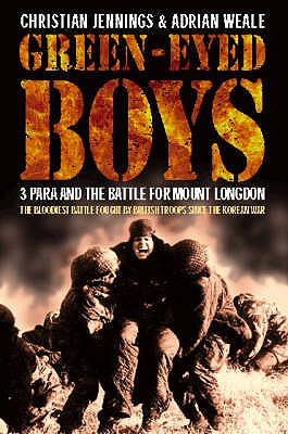 Green-eyed Boys: 3 Para and the Battle for Mount Longdon - Jennings, Christian, and Weale, Adrian