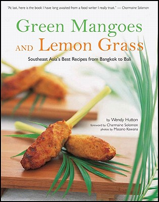 Green Mangoes and Lemon Grass: Southeast Asia's Best Recipes from Bangkok to Bali - Hutton, Wendy, and Kawana, Masano (Photographer), and Solomon, Charmaine (Foreword by)