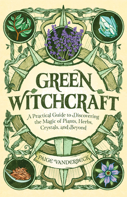 Green Witchcraft: A Practical Guide to Discovering the Magic of Plants, Herbs, Crystals, and Beyond - Vanderbeck, Paige