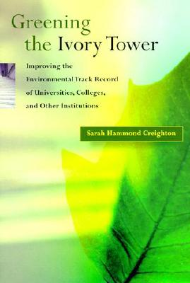 Greening the Ivory Tower: Improving the Environmental Track Record of Universities, Colleges, and Other Institutions - Creighton, Sarah