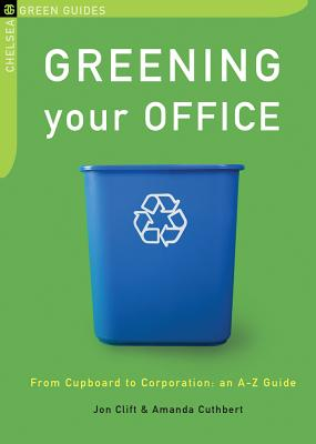 Greening Your Office: From Cupboard to Corporation: An A-Z Guide - Clift, Jon, and Cuthbert, Amanda
