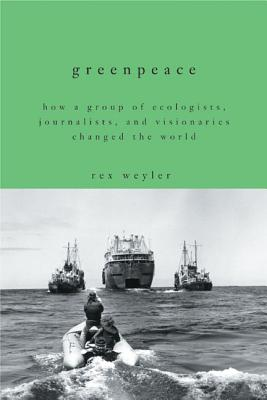 Greenpeace: How a Group of Journalists, Ecologists and Visionaries Changed the World - Weyler, Rex