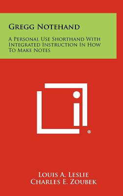 Gregg Notehand: A Personal Use Shorthand with Integrated Instruction in How to Make Notes - Leslie, Louis A, and Zoubek, Charles E, and Deese, James