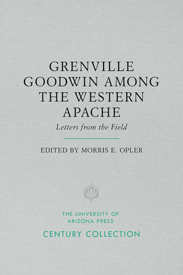 Grenville Goodwin Among the Western Apache: Letters from the Field - Opler, Morris E (Editor)