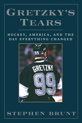 Gretzky's Tears: Hockey, America, and the Day Everything Changed - Brunt, Stephen