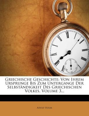 Griechische Geschichte: Von Ihrem Ursprunge Bis Zum Untergange Der Selbstandigkeit Des Griechischen Volkes, Volume 3... - Holm, Adolf