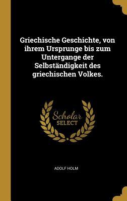 Griechische Geschichte, Von Ihrem Ursprunge Bis Zum Untergange Der Selbstandigkeit Des Griechischen Volkes. - Holm, Adolf