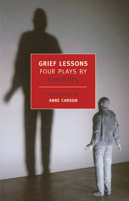 Grief Lessons: Four Plays by Euripides - Euripides, and Carson, Anne (Introduction by)