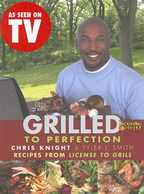 Grilled to Perfection: Recipes from License to Grill - Knight, Chris, and Smith, Tyler J