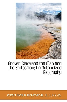 Grover Cleveland the Man and the Statesman; An Authorized Biography - McElroy, Robert McNutt