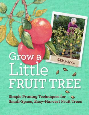 Grow a Little Fruit Tree: Simple Pruning Techniques for Small-Space, Easy-Harvest Fruit Trees - Ralph, Ann