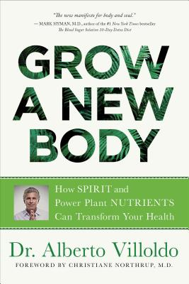 Grow a New Body: How Spirit and Power Plant Nutrients Can Transform Your Health - Villoldo, Alberto