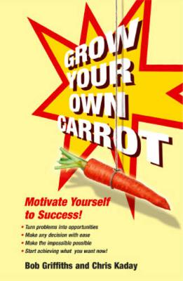 Grow Your Own Carrot: Motivate Yourself to Success! - Griffiths, Bob, and Kaday, Chris