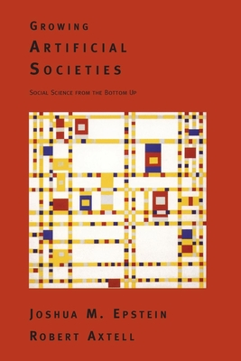 Growing Artificial Societies: Social Science from the Bottom Up - Epstein, Joshua M, and Axtell, Robert L