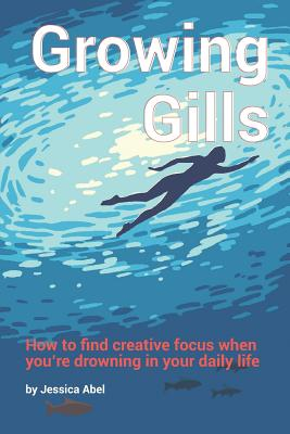 Growing Gills: How to Find Creative Focus When You - Abel, Jessica
