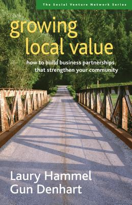 Growing Local Value: How to Build Business Partnerships That Strengthen Your Community - Hammel, Laury, and Denhart, Gun