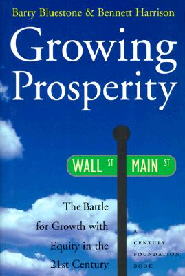 Growing Prosperity: The Battle for Growth with Equity in the 21st Century - Bluestone, Barry, and Harrison, Bennett, Dr., PhD, and Leone, Richard C, PH.D. (Foreword by)