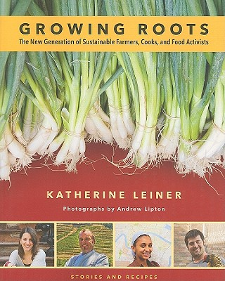Growing Roots: The New Generation of Sustainable Farmers, Cooks, and Food Activists - Leiner, Katherine