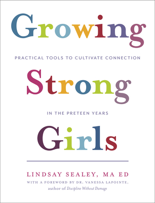 Growing Strong Girls: Practical Tools to Cultivate Connection in the Preteen Years - Sealey, Lindsay, and Lapointe, Vanessa (Foreword by)