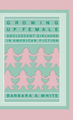Growing Up Female: Adolescent Girlhood in American Fiction - White, Barbara Anne