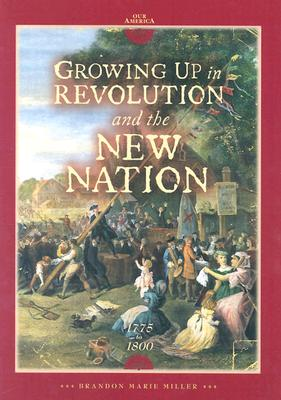 Growing Up in Revolution and the New Nation 1775 to 1800 - Miller, Brandon Marie