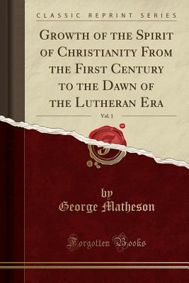 Growth of the Spirit of Christianity from the First Century to the Dawn of the Lutheran Era, Vol. 1 (Classic Reprint) - Matheson, George
