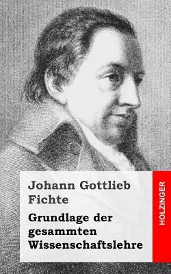Grundlage Der Gesamten Wissenschaftslehre - Fichte, Johann Gottlieb